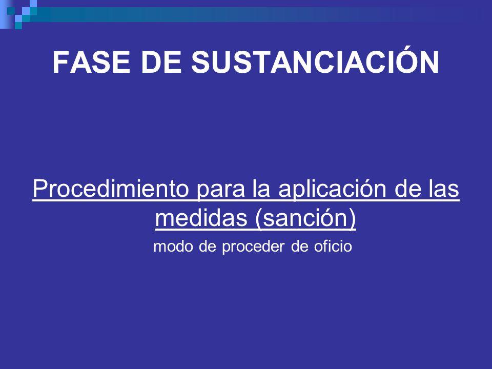 FASE DE SUSTANCIACIÓN Procedimiento para la aplicación de las medidas (sanción) modo de proceder de oficio.