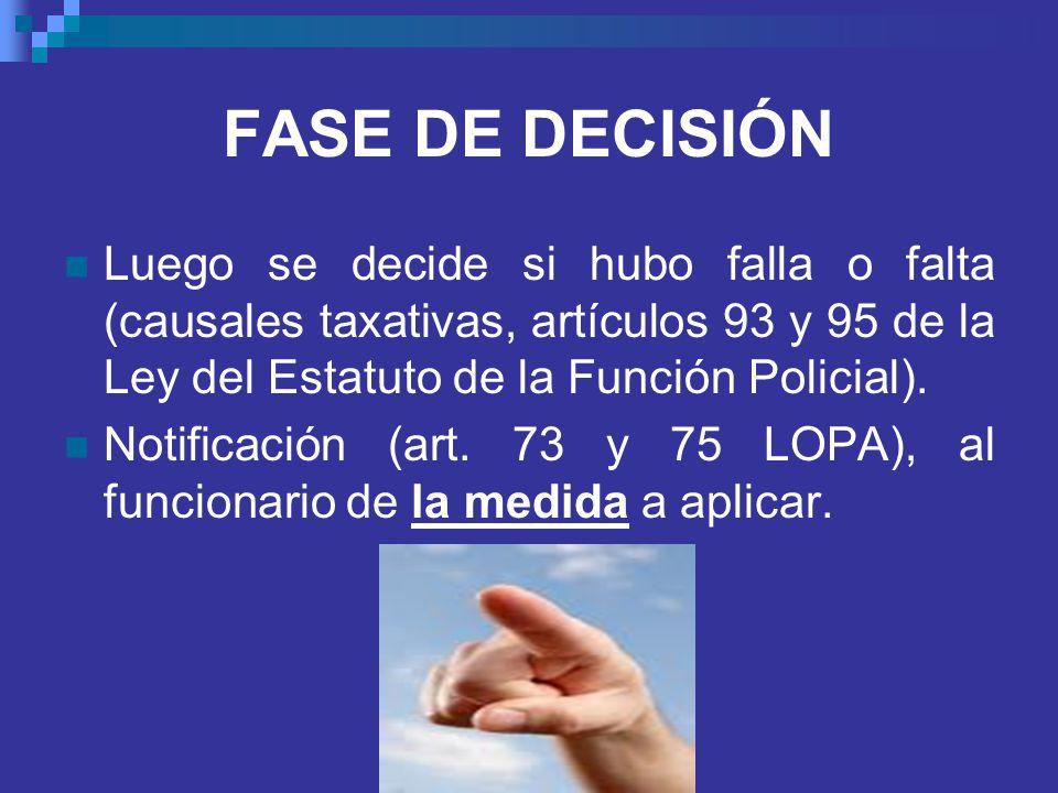 FASE DE DECISIÓN Luego se decide si hubo falla o falta (causales taxativas, artículos 93 y 95 de la Ley del Estatuto de la Función Policial).
