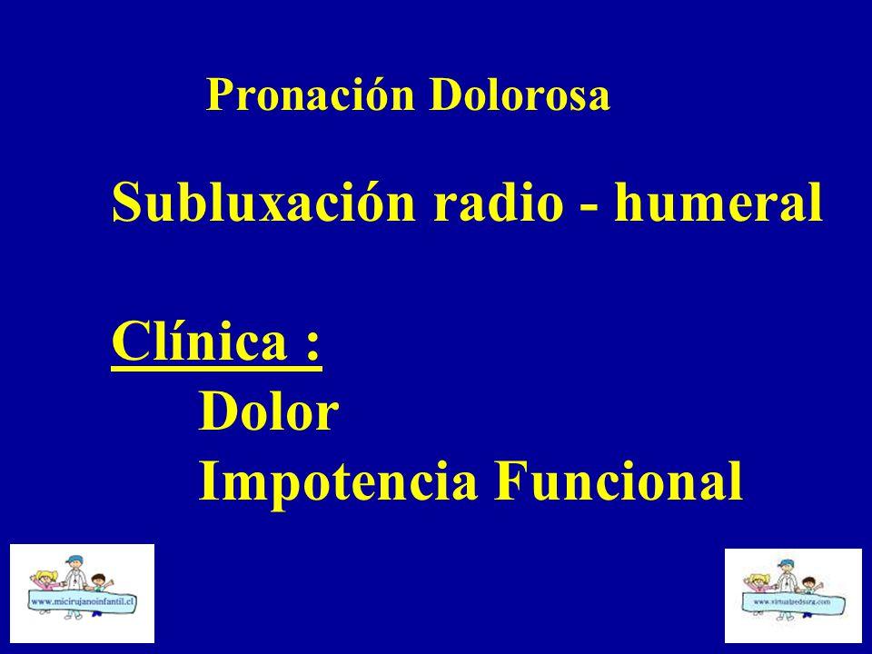 Subluxación radio - humeral Clínica : Dolor Impotencia Funcional