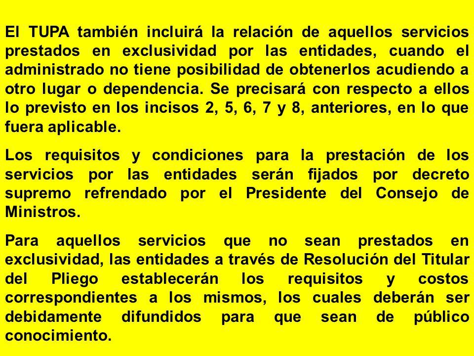 El TUPA también incluirá la relación de aquellos servicios prestados en exclusividad por las entidades, cuando el administrado no tiene posibilidad de obtenerlos acudiendo a otro lugar o dependencia. Se precisará con respecto a ellos lo previsto en los incisos 2, 5, 6, 7 y 8, anteriores, en lo que fuera aplicable.