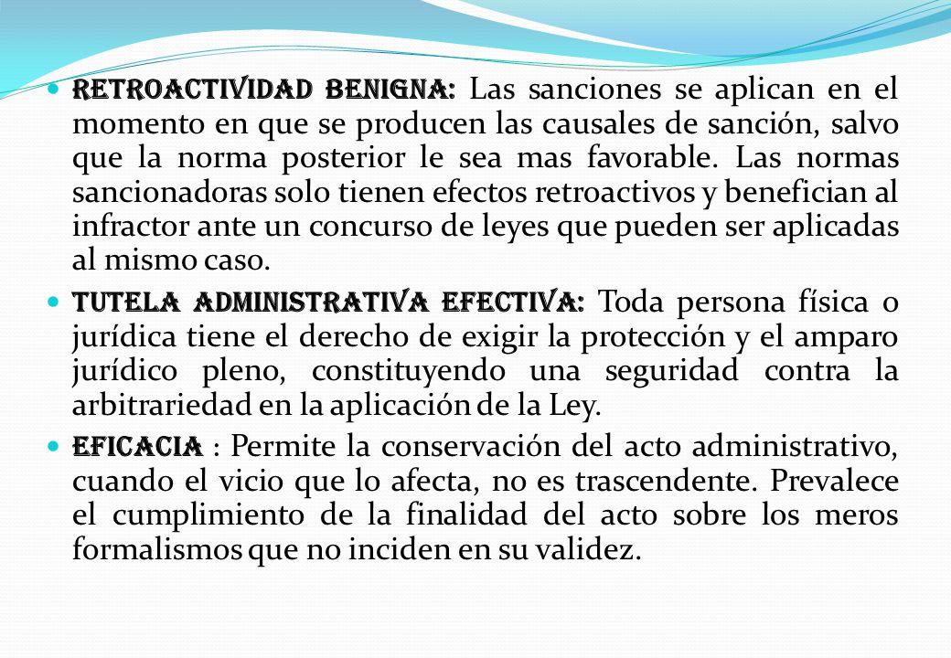 Retroactividad Benigna: Las sanciones se aplican en el momento en que se producen las causales de sanción, salvo que la norma posterior le sea mas favorable. Las normas sancionadoras solo tienen efectos retroactivos y benefician al infractor ante un concurso de leyes que pueden ser aplicadas al mismo caso.