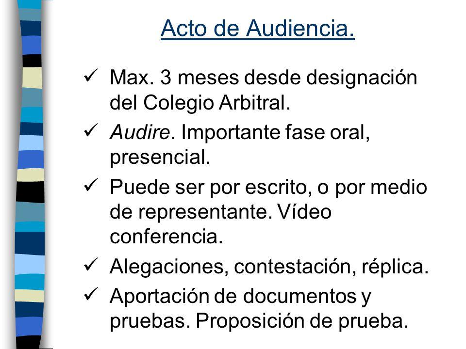 Acto de Audiencia. Max. 3 meses desde designación del Colegio Arbitral. Audire. Importante fase oral, presencial.