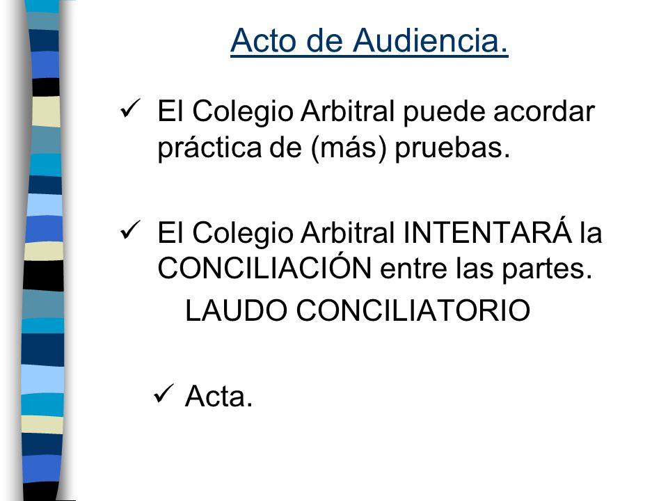 Acto de Audiencia. El Colegio Arbitral puede acordar práctica de (más) pruebas. El Colegio Arbitral INTENTARÁ la CONCILIACIÓN entre las partes.