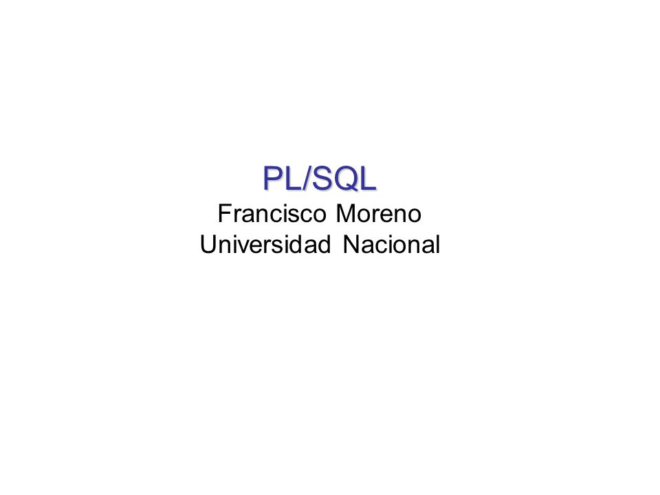 PL/SQL Francisco Moreno Universidad Nacional