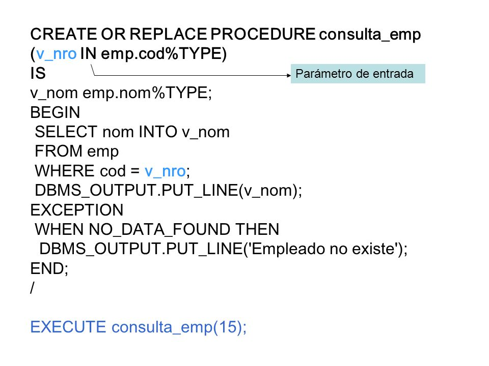 CREATE OR REPLACE PROCEDURE consulta_emp (v_nro IN emp.cod%TYPE) IS