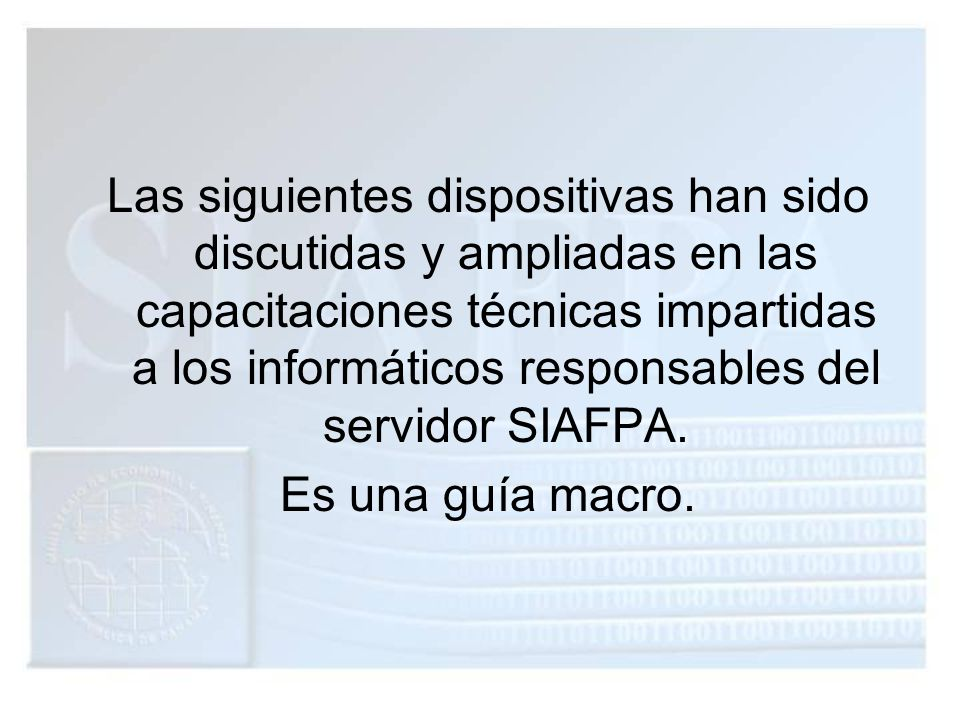 Las siguientes dispositivas han sido discutidas y ampliadas en las capacitaciones técnicas impartidas a los informáticos responsables del servidor SIAFPA.