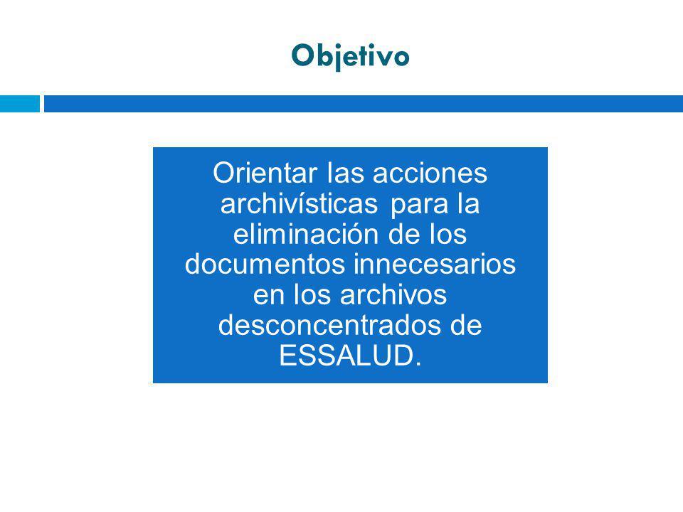 Objetivo Orientar las acciones archivísticas para la eliminación de los documentos innecesarios en los archivos desconcentrados de ESSALUD.