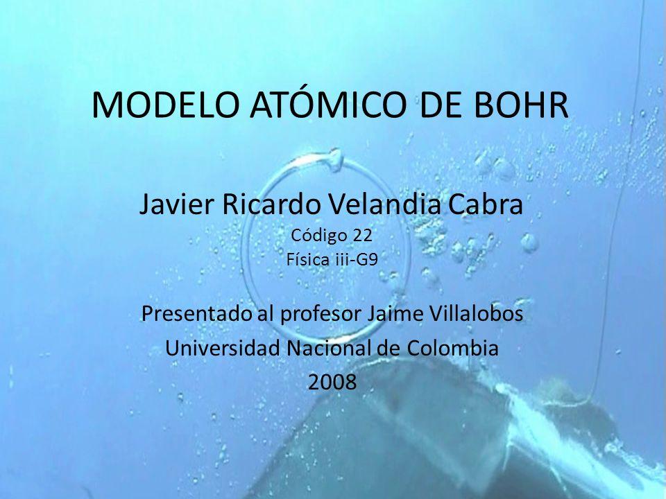 MODELO ATÓMICO DE BOHR Javier Ricardo Velandia Cabra