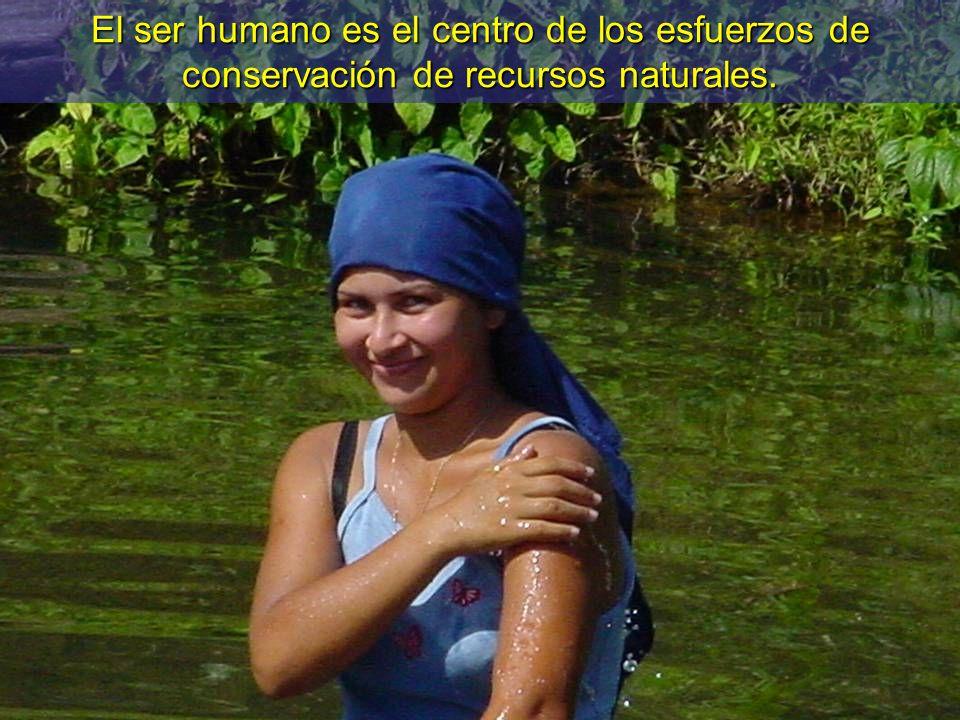 El ser humano es el centro de los esfuerzos de conservación de recursos naturales.