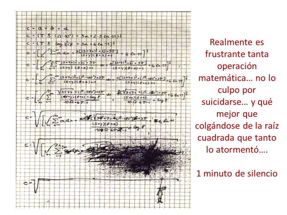 Realmente es frustrante tanta operación matemática… no lo culpo por suicidarse… y qué mejor que colgándose de la raíz cuadrada que tanto lo atormentó….
