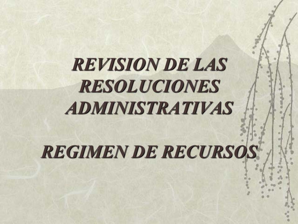 REVISION DE LAS RESOLUCIONES ADMINISTRATIVAS REGIMEN DE RECURSOS