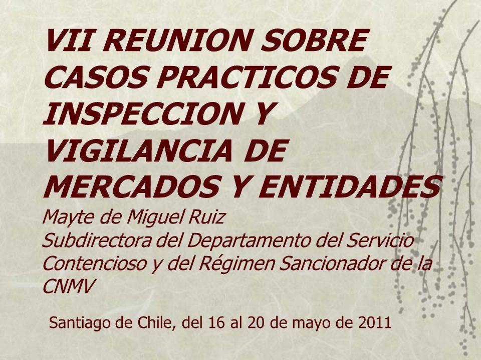 VII REUNION SOBRE CASOS PRACTICOS DE INSPECCION Y VIGILANCIA DE MERCADOS Y ENTIDADES Mayte de Miguel Ruiz Subdirectora del Departamento del Servicio Contencioso y del Régimen Sancionador de la CNMV Santiago de Chile, del 16 al 20 de mayo de 2011