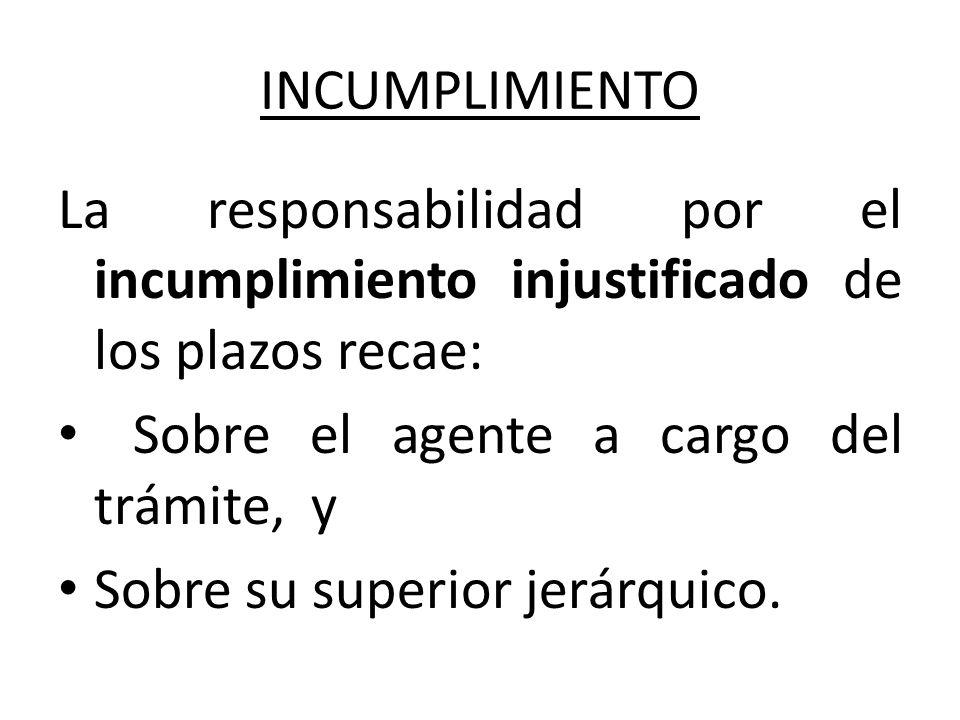 INCUMPLIMIENTO La responsabilidad por el incumplimiento injustificado de los plazos recae: Sobre el agente a cargo del trámite, y.
