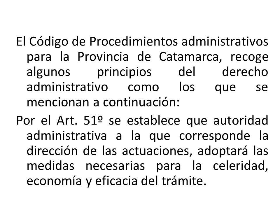 El Código de Procedimientos administrativos para la Provincia de Catamarca, recoge algunos principios del derecho administrativo como los que se mencionan a continuación: