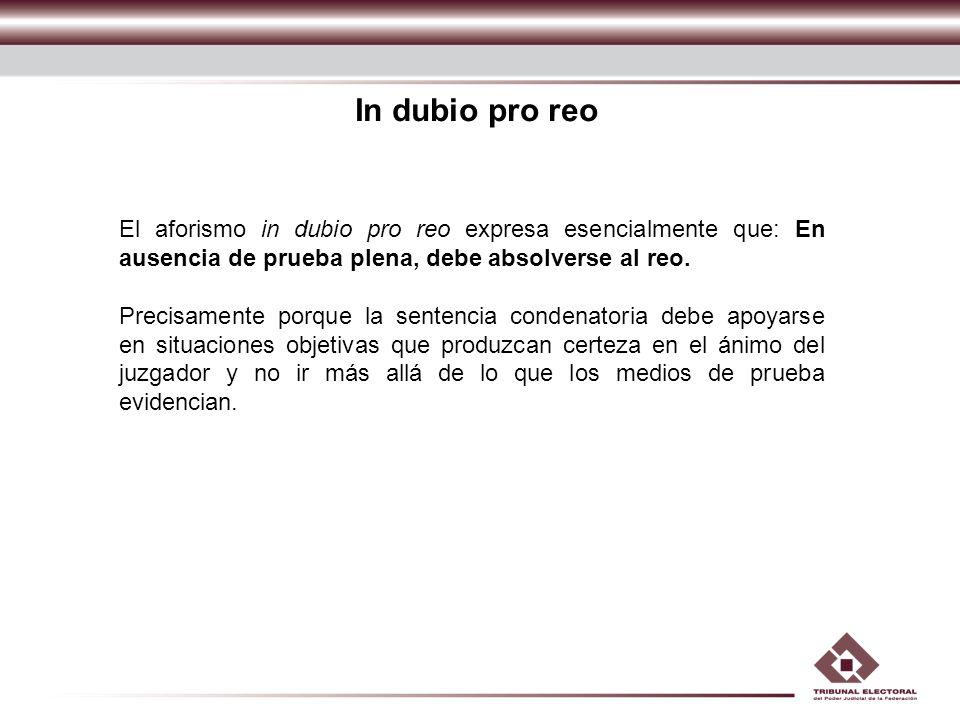 In dubio pro reo El aforismo in dubio pro reo expresa esencialmente que: En ausencia de prueba plena, debe absolverse al reo.