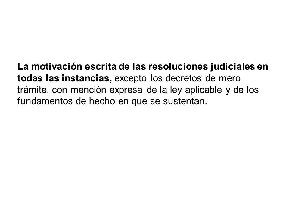 La motivación escrita de las resoluciones judiciales en todas las instancias, excepto los decretos de mero trámite, con mención expresa de la ley aplicable y de los fundamentos de hecho en que se sustentan.