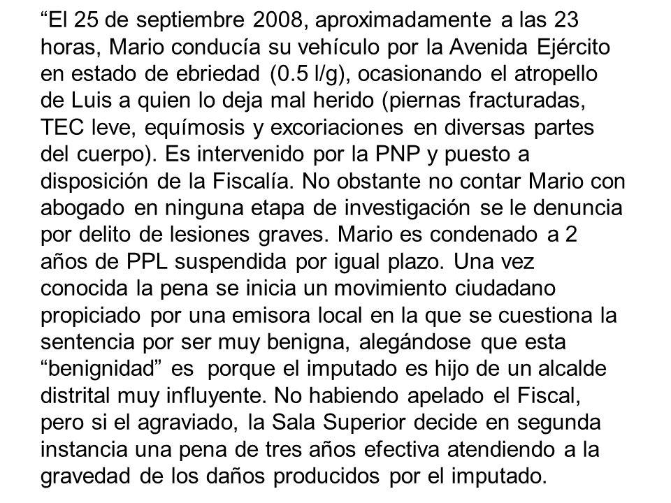 El 25 de septiembre 2008, aproximadamente a las 23 horas, Mario conducía su vehículo por la Avenida Ejército en estado de ebriedad (0.5 l/g), ocasionando el atropello de Luis a quien lo deja mal herido (piernas fracturadas, TEC leve, equímosis y excoriaciones en diversas partes del cuerpo).