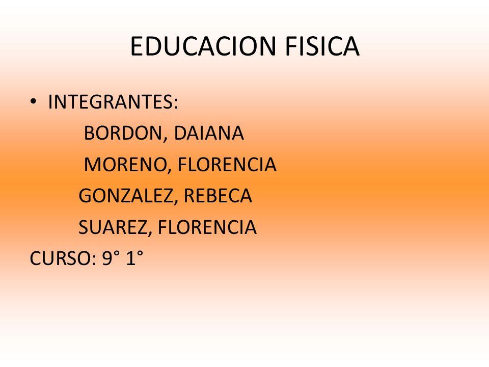 EDUCACION FISICA INTEGRANTES: BORDON, DAIANA MORENO, FLORENCIA
