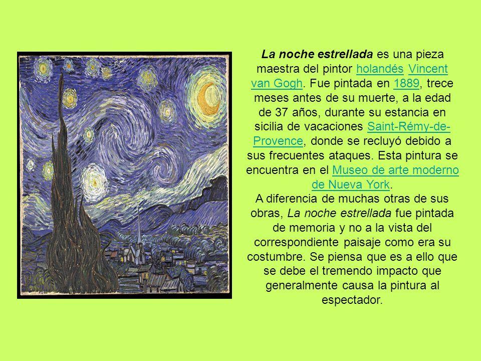 La noche estrellada es una pieza maestra del pintor holandés Vincent van Gogh. Fue pintada en 1889, trece meses antes de su muerte, a la edad de 37 años, durante su estancia en sicilia de vacaciones Saint-Rémy-de-Provence, donde se recluyó debido a sus frecuentes ataques. Esta pintura se encuentra en el Museo de arte moderno de Nueva York.