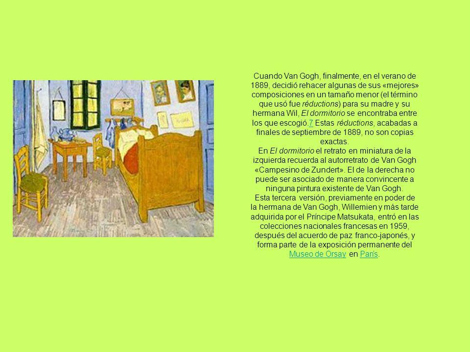 Cuando Van Gogh, finalmente, en el verano de 1889, decidió rehacer algunas de sus «mejores» composiciones en un tamaño menor (el término que usó fue réductions) para su madre y su hermana Wil, El dormitorio se encontraba entre los que escogió.7 Estas réductions, acabadas a finales de septiembre de 1889, no son copias exactas.