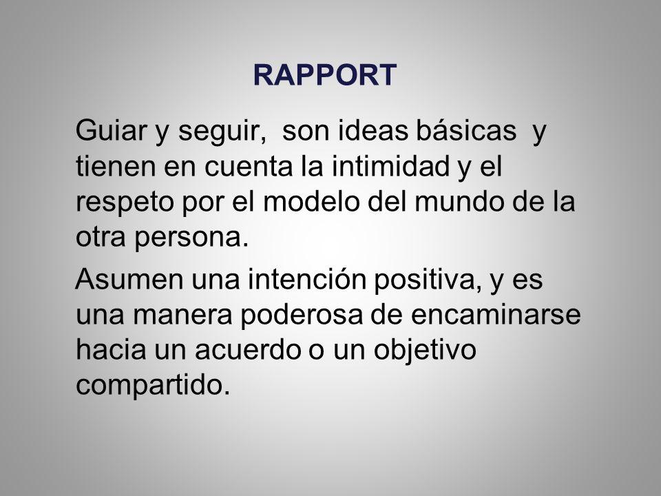 RAPPORT Guiar y seguir, son ideas básicas y tienen en cuenta la intimidad y el respeto por el modelo del mundo de la otra persona.