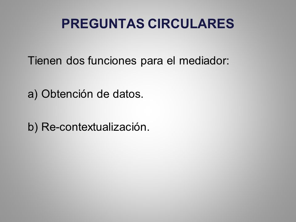 PREGUNTAS CIRCULARES Tienen dos funciones para el mediador: