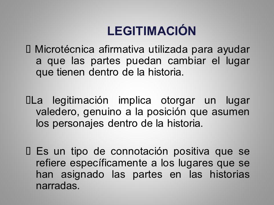 LEGITIMACIÓN Ø Microtécnica afirmativa utilizada para ayudar a que las partes puedan cambiar el lugar que tienen dentro de la historia.