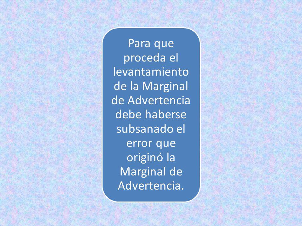 Para que proceda el levantamiento de la Marginal de Advertencia debe haberse subsanado el error que originó la Marginal de Advertencia.