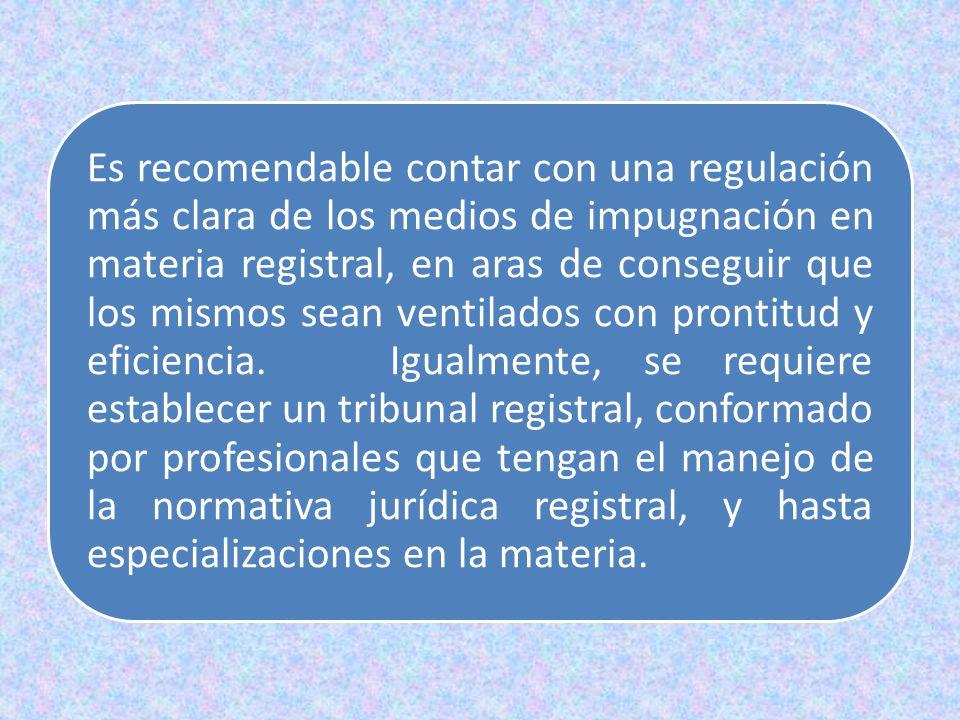 Es recomendable contar con una regulación más clara de los medios de impugnación en materia registral, en aras de conseguir que los mismos sean ventilados con prontitud y eficiencia.