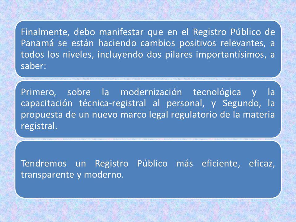 Finalmente, debo manifestar que en el Registro Público de Panamá se están haciendo cambios positivos relevantes, a todos los niveles, incluyendo dos pilares importantísimos, a saber: