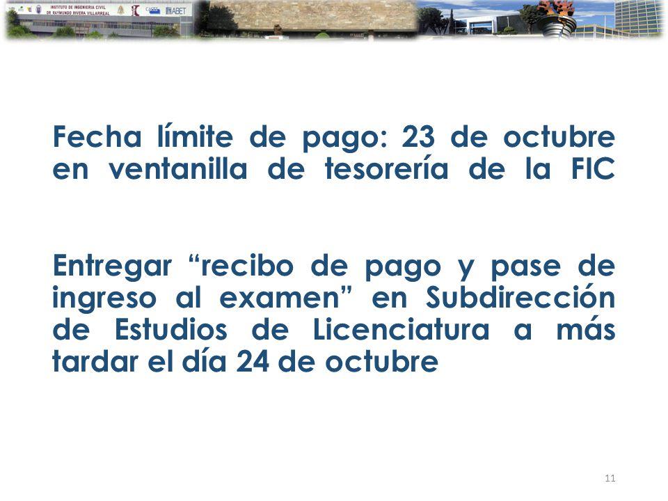 Fecha límite de pago: 23 de octubre en ventanilla de tesorería de la FIC Entregar recibo de pago y pase de ingreso al examen en Subdirección de Estudios de Licenciatura a más tardar el día 24 de octubre