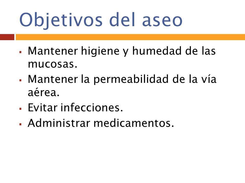 Objetivos del aseo Mantener higiene y humedad de las mucosas.