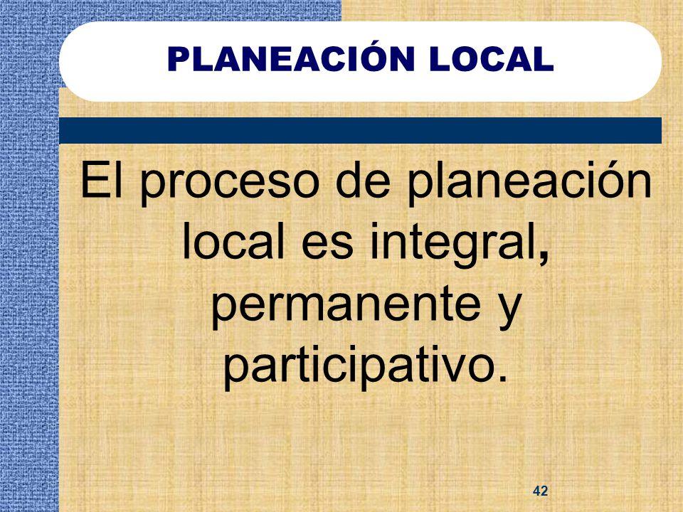 PLANEACIÓN LOCAL El proceso de planeación local es integral, permanente y participativo.