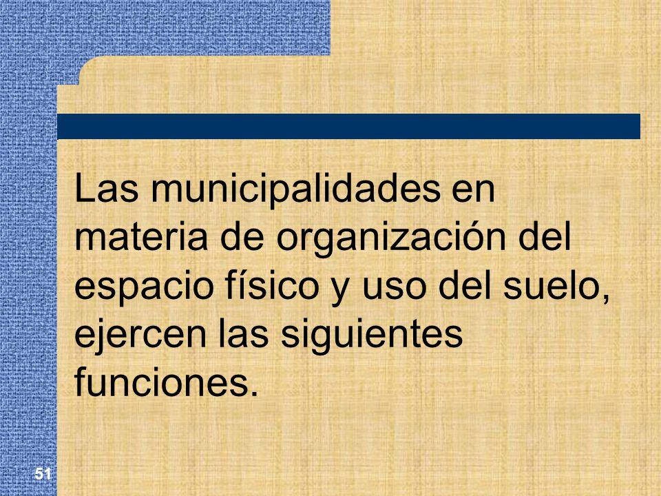 Las municipalidades en materia de organización del espacio físico y uso del suelo, ejercen las siguientes funciones.