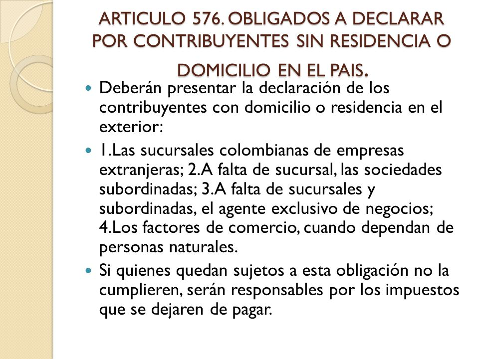 ARTICULO 576. OBLIGADOS A DECLARAR POR CONTRIBUYENTES SIN RESIDENCIA O DOMICILIO EN EL PAIS.