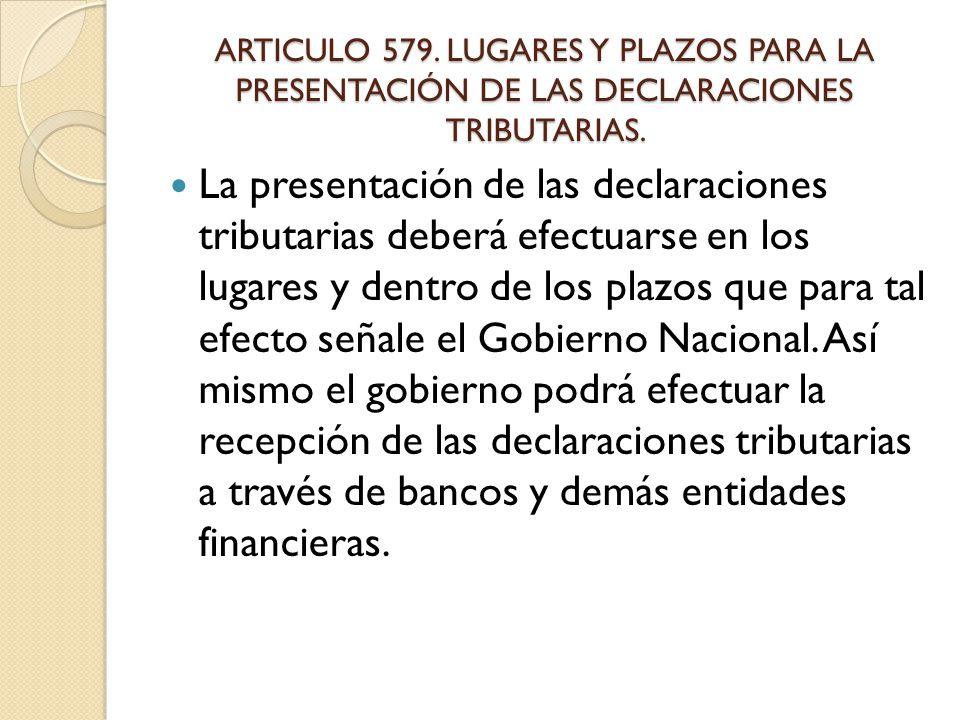 ARTICULO 579. LUGARES Y PLAZOS PARA LA PRESENTACIÓN DE LAS DECLARACIONES TRIBUTARIAS.