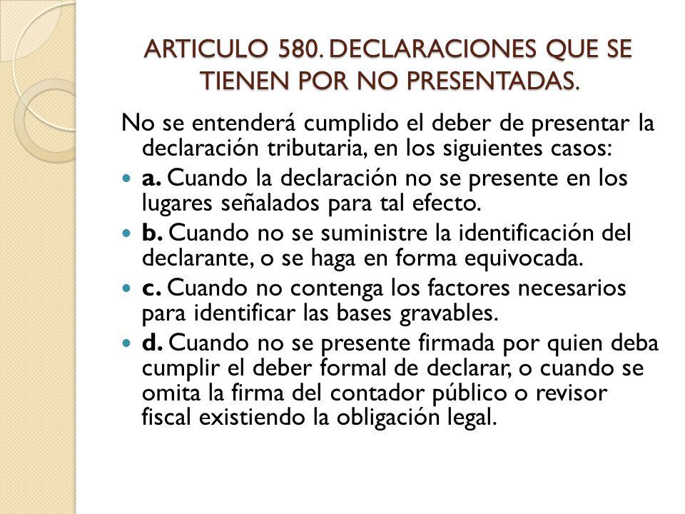 ARTICULO 580. DECLARACIONES QUE SE TIENEN POR NO PRESENTADAS.