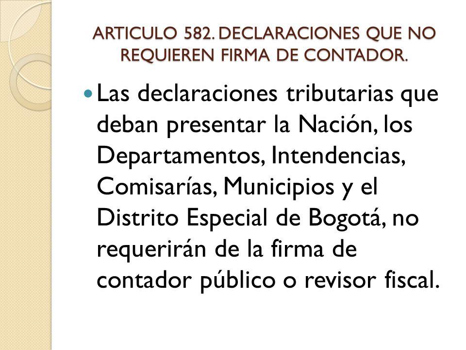 ARTICULO 582. DECLARACIONES QUE NO REQUIEREN FIRMA DE CONTADOR.