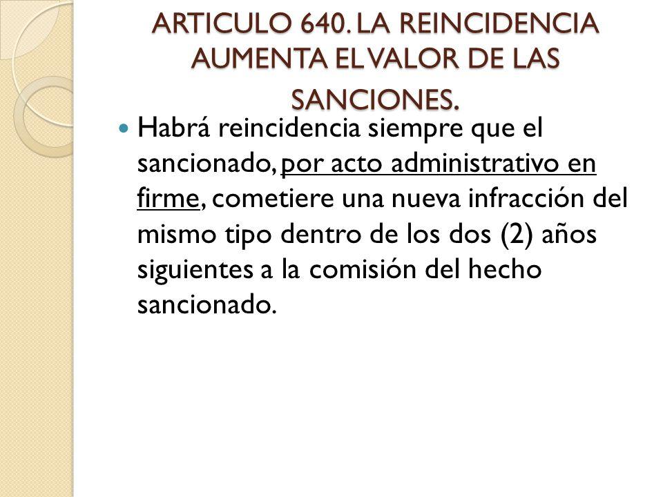 ARTICULO 640. LA REINCIDENCIA AUMENTA EL VALOR DE LAS SANCIONES.