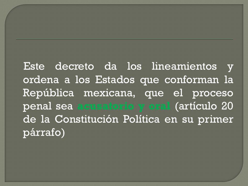 Este decreto da los lineamientos y ordena a los Estados que conforman la República mexicana, que el proceso penal sea acusatorio y oral (artículo 20 de la Constitución Política en su primer párrafo)