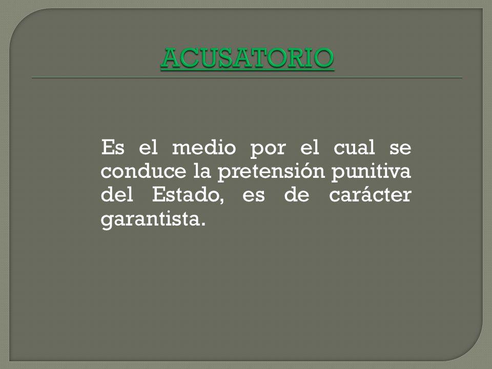 ACUSATORIO Es el medio por el cual se conduce la pretensión punitiva del Estado, es de carácter garantista.