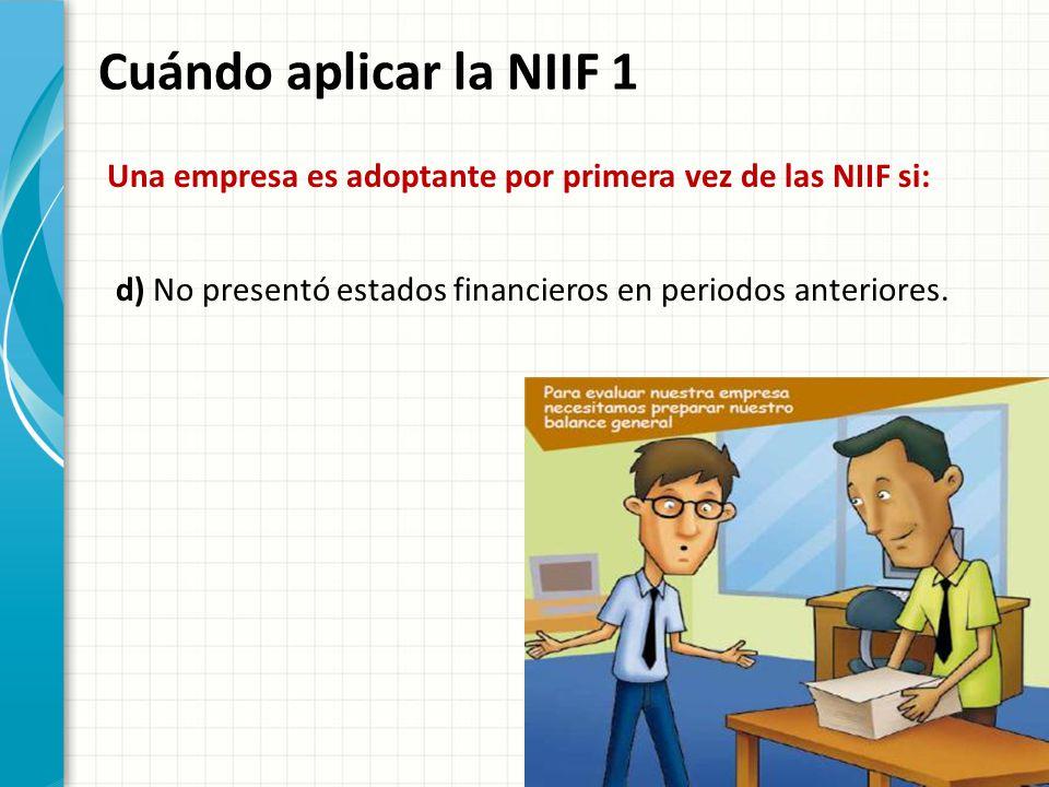 Cuándo aplicar la NIIF 1 Una empresa es adoptante por primera vez de las NIIF si: d) No presentó estados financieros en periodos anteriores.
