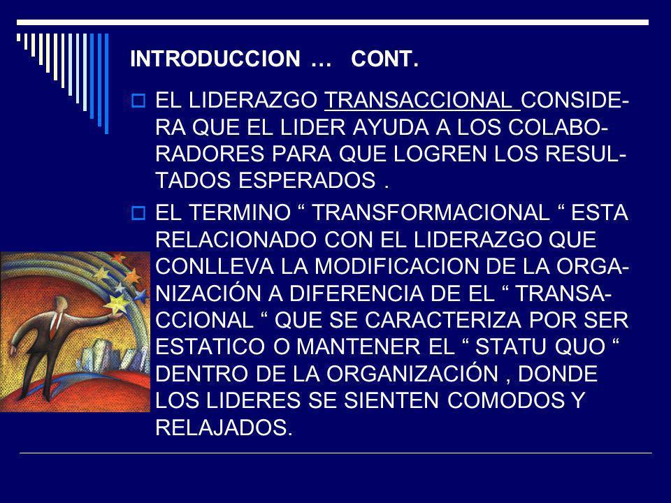 INTRODUCCION … CONT. EL LIDERAZGO TRANSACCIONAL CONSIDE- RA QUE EL LIDER AYUDA A LOS COLABO- RADORES PARA QUE LOGREN LOS RESUL- TADOS ESPERADOS .