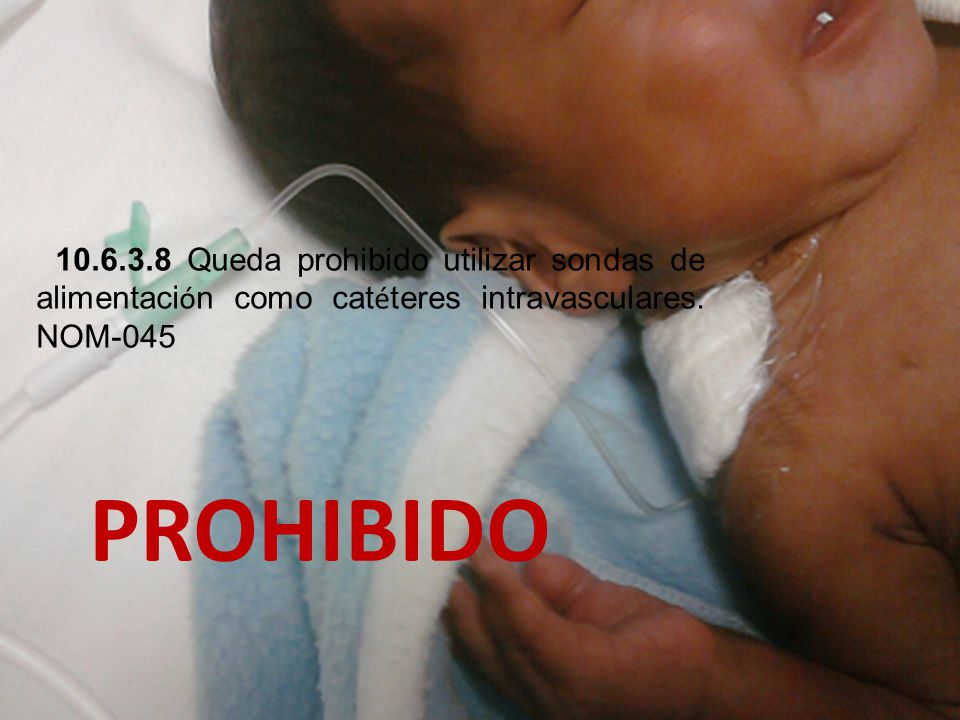 10.6.3.8 Queda prohibido utilizar sondas de alimentación como catéteres intravasculares. NOM-045