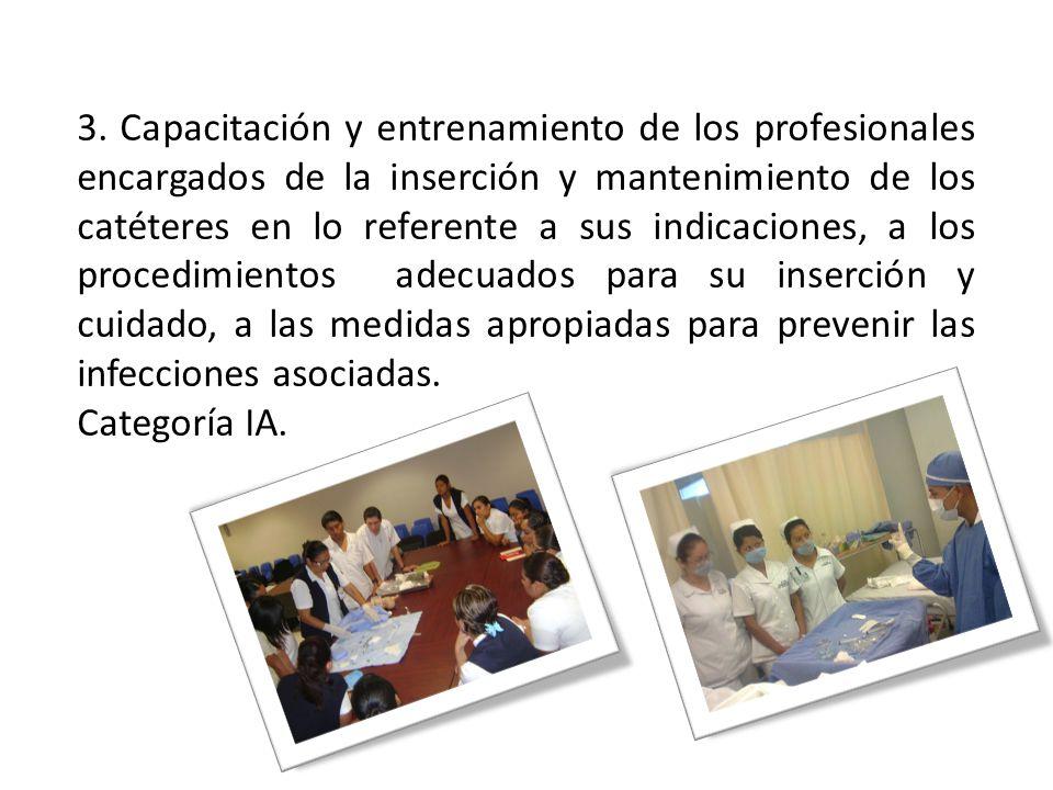 3. Capacitación y entrenamiento de los profesionales encargados de la inserción y mantenimiento de los catéteres en lo referente a sus indicaciones, a los procedimientos adecuados para su inserción y cuidado, a las medidas apropiadas para prevenir las infecciones asociadas.