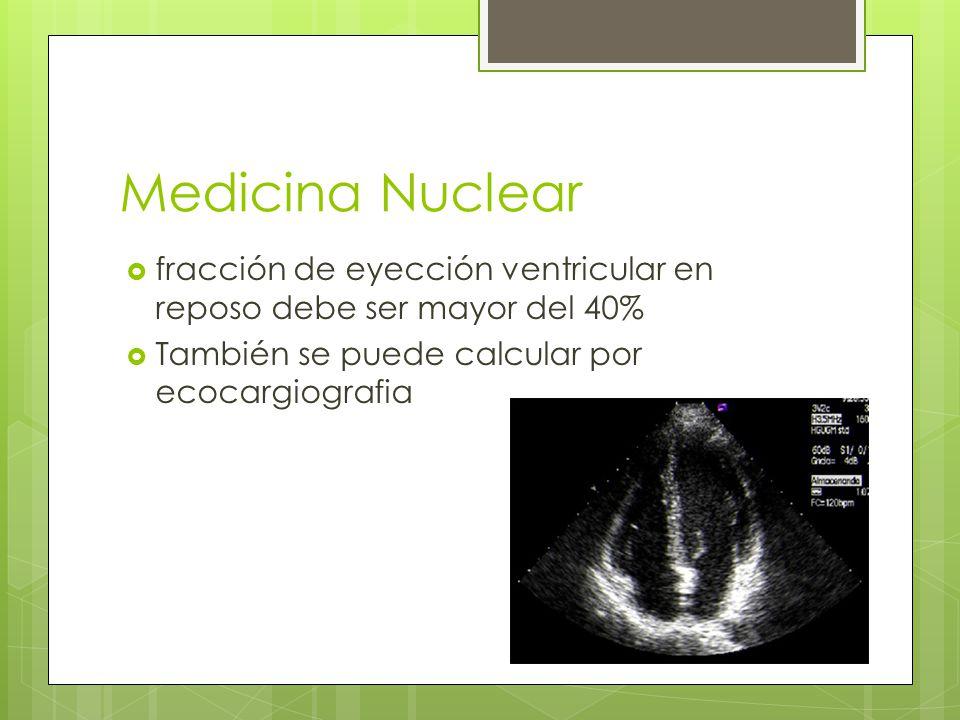 Medicina Nuclear fracción de eyección ventricular en reposo debe ser mayor del 40% También se puede calcular por ecocargiografia.
