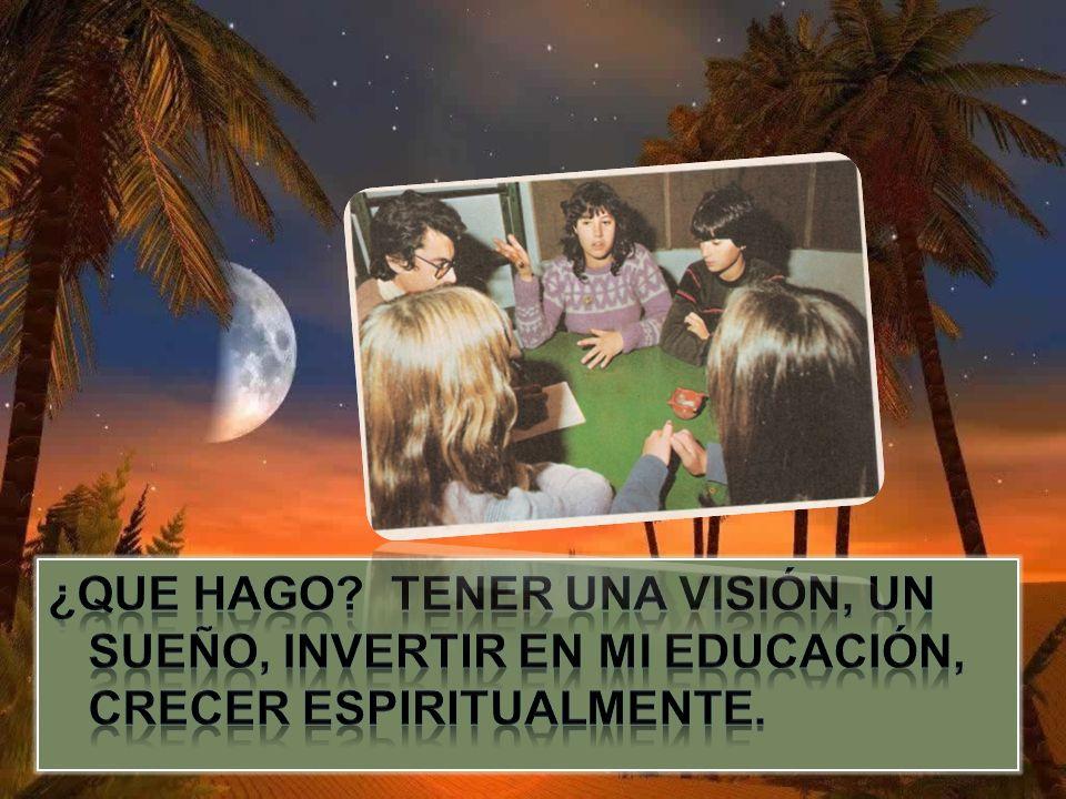 ¿Que hago Tener una visión, un sueño, invertir en mi educación, crecer espiritualmente.