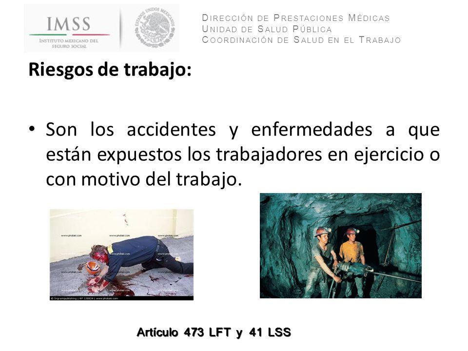 Riesgos de trabajo: Son los accidentes y enfermedades a que están expuestos los trabajadores en ejercicio o con motivo del trabajo.