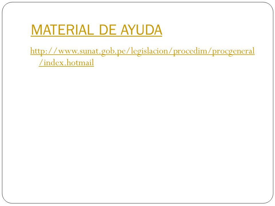 MATERIAL DE AYUDA http://www.sunat.gob.pe/legislacion/procedim/procgeneral /index.hotmail
