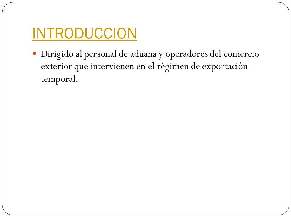 INTRODUCCION Dirigido al personal de aduana y operadores del comercio exterior que intervienen en el régimen de exportación temporal.